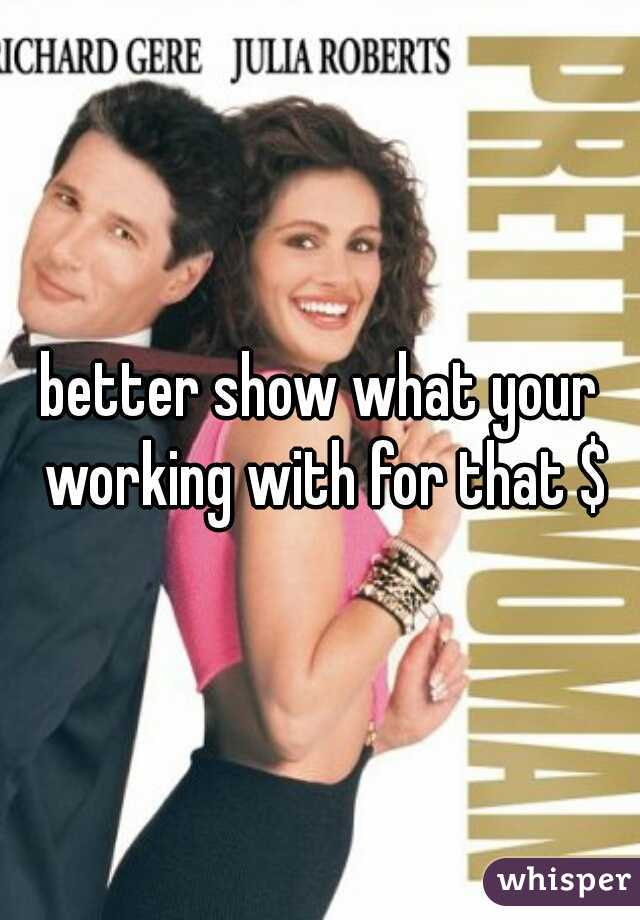 better show what your working with for that $