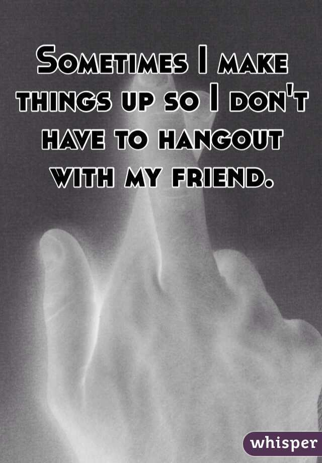 Sometimes I make things up so I don't have to hangout with my friend.