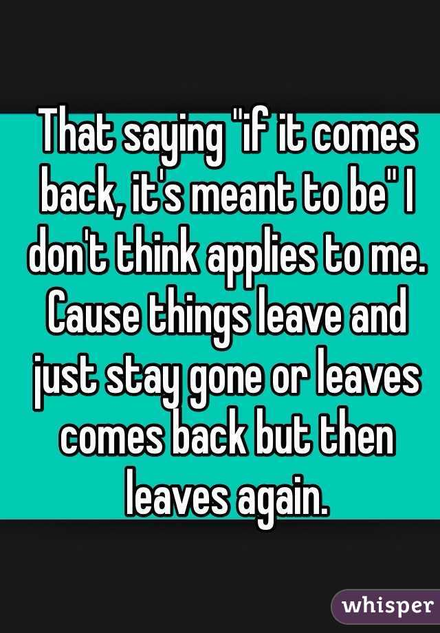 """That saying """"if it comes back, it's meant to be"""" I don't think applies to me. Cause things leave and just stay gone or leaves comes back but then leaves again."""