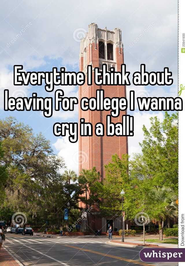 Everytime I think about leaving for college I wanna cry in a ball!