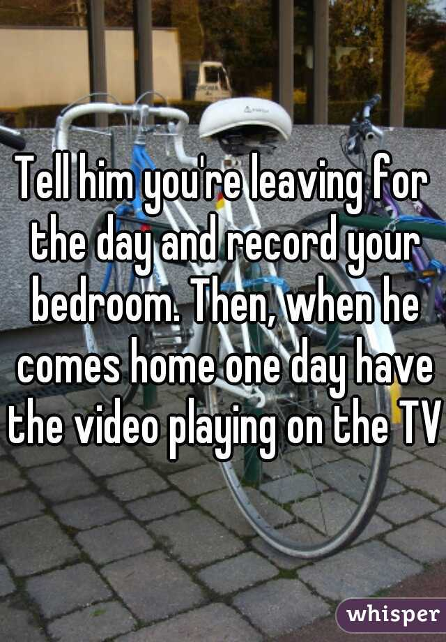 Tell him you're leaving for the day and record your bedroom. Then, when he comes home one day have the video playing on the TV.