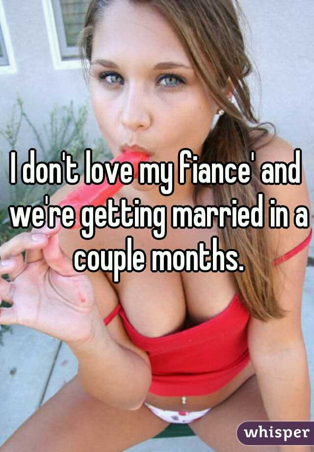 I don't love my fiance' and we're getting married in a couple months.