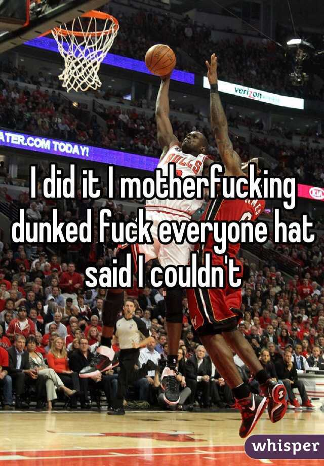 I did it I motherfucking dunked fuck everyone hat said I couldn't