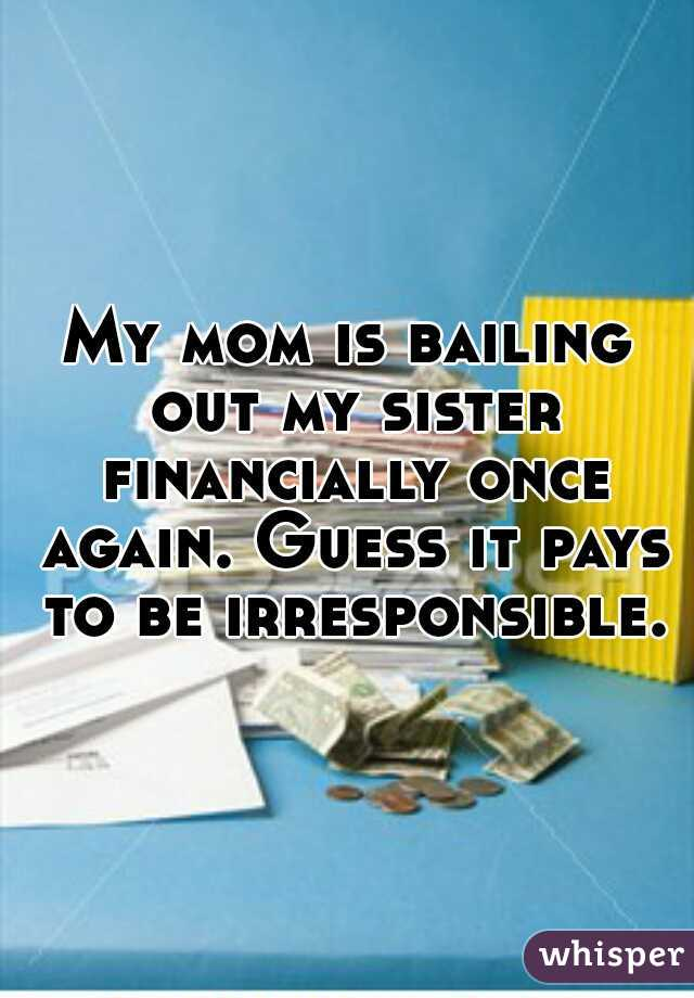 My mom is bailing out my sister financially once again. Guess it pays to be irresponsible.