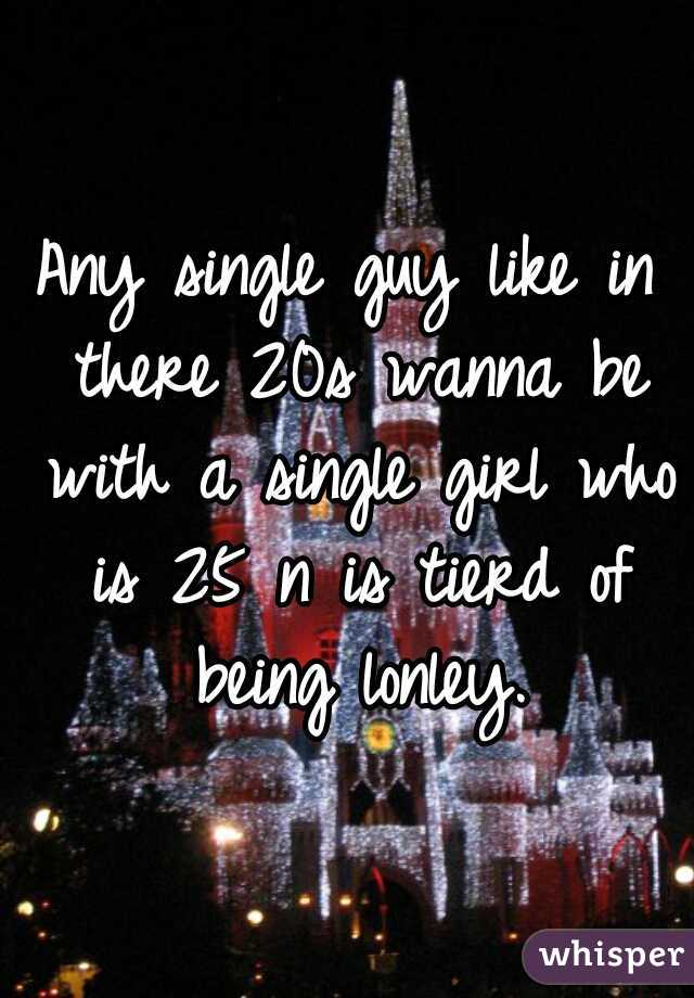 Any single guy like in there 20s wanna be with a single girl who is 25 n is tierd of being lonley.