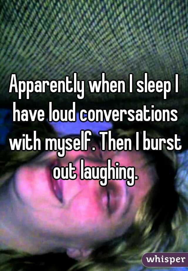 Apparently when I sleep I have loud conversations with myself. Then I burst out laughing.