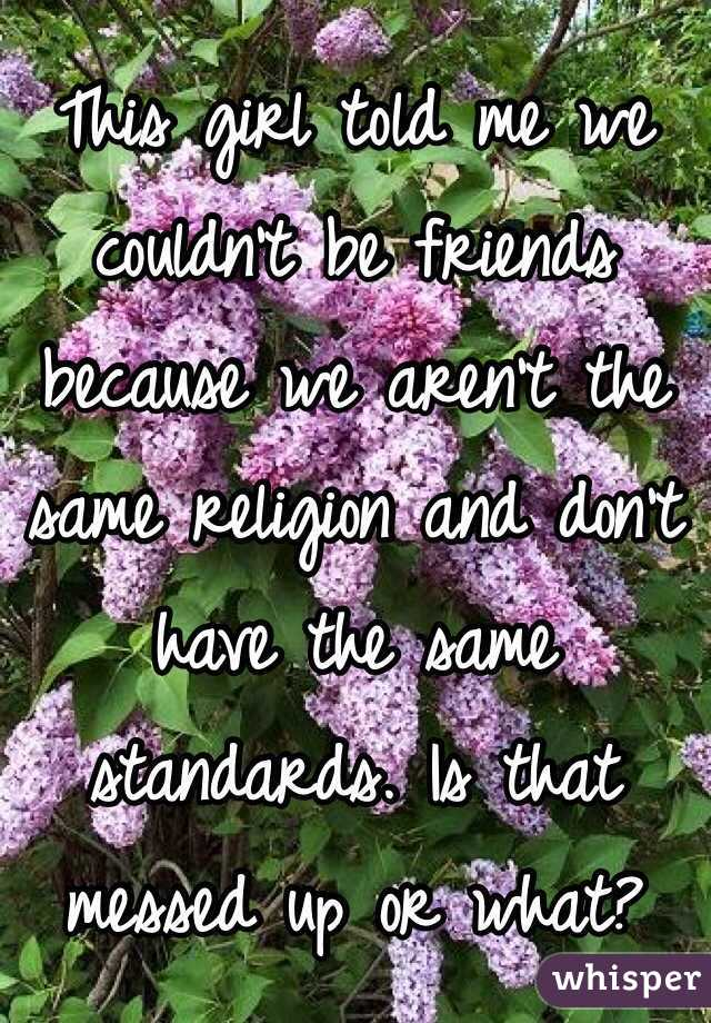 This girl told me we couldn't be friends because we aren't the same religion and don't have the same standards. Is that messed up or what?
