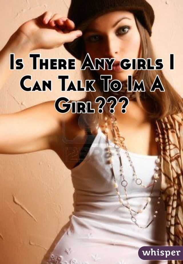 Is There Any girls I Can Talk To Im A Girl???