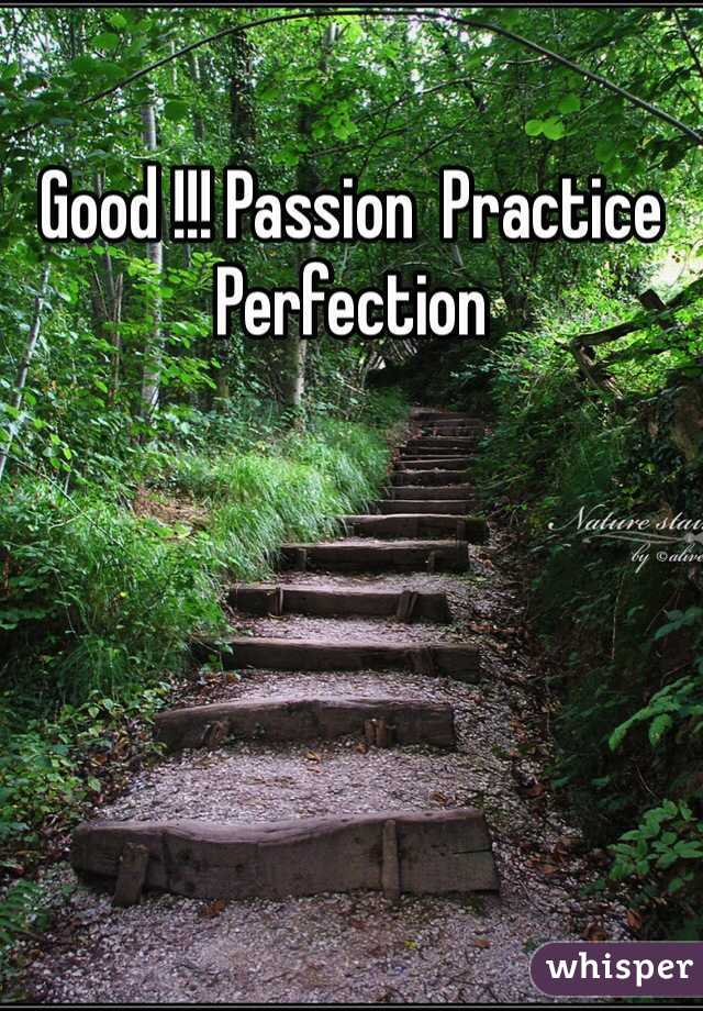 Good !!! Passion  Practice Perfection