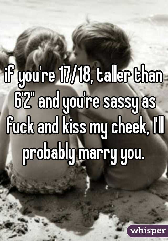 """if you're 17/18, taller than 6'2"""" and you're sassy as fuck and kiss my cheek, I'll probably marry you."""