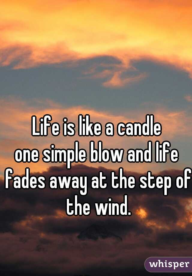Life is like a candle one simple blow and life fades away at the step of the wind.