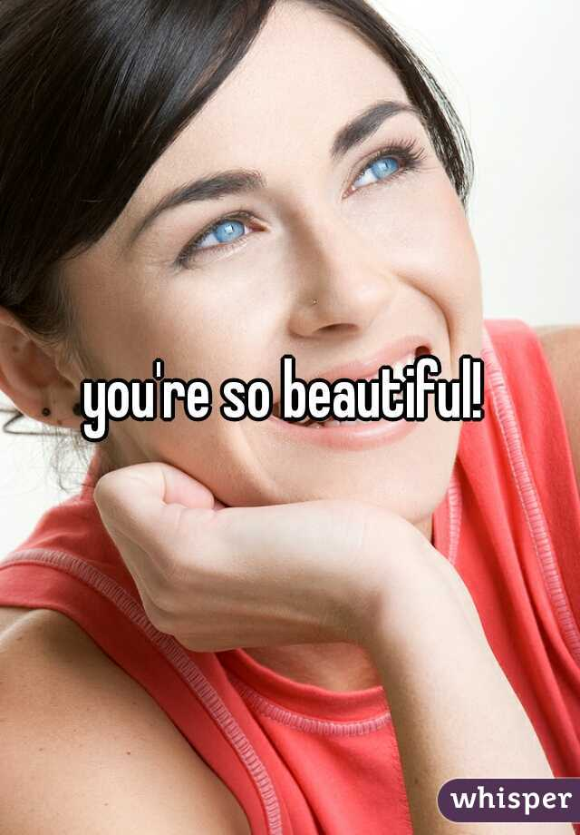 you're so beautiful!