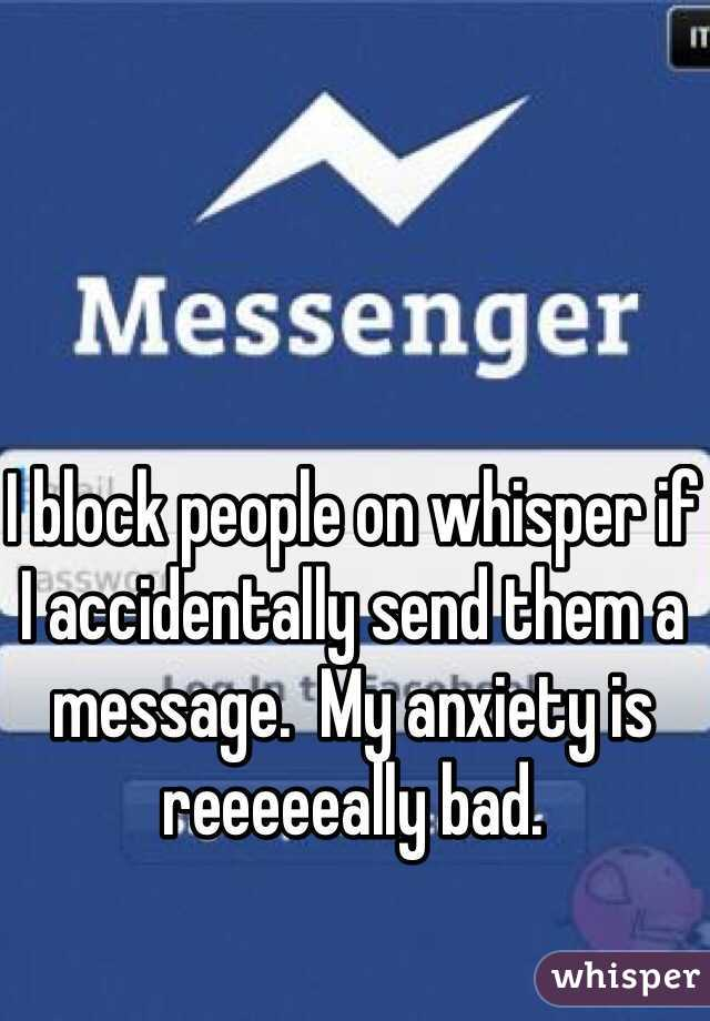 I block people on whisper if I accidentally send them a message.  My anxiety is reeeeeally bad.