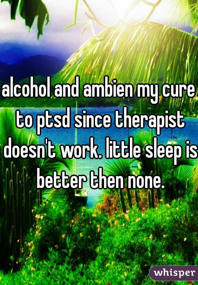 alcohol and ambien my cure to ptsd since therapist doesn't work. little sleep is better then none.
