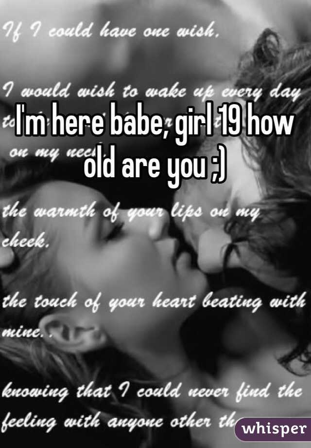 I'm here babe, girl 19 how old are you ;)