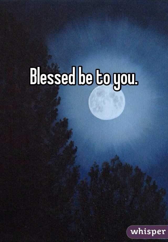 Blessed be to you.