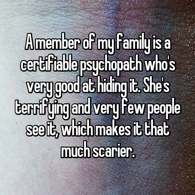 A member of my family is a certifiable psychopath who's very good at hiding it. She's terrifying and very few people see it, which makes it that much scarier.