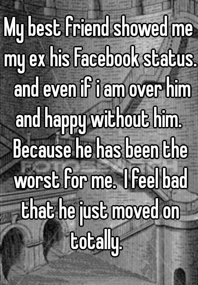 My best friend showed me my ex his Facebook status  and even if i am