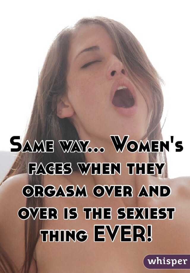 Same way... Women's faces when they orgasm over and over is the sexiest thing EVER!