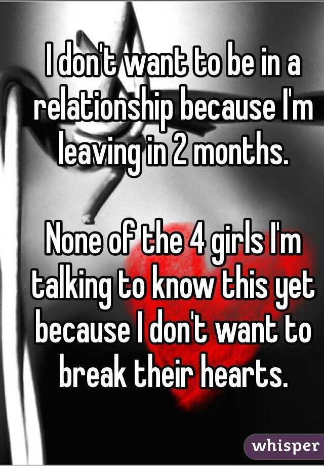 I don't want to be in a relationship because I'm leaving in 2 months.  None of the 4 girls I'm talking to know this yet because I don't want to break their hearts.