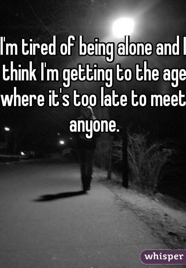 I'm tired of being alone and I think I'm getting to the age where it's too late to meet anyone.