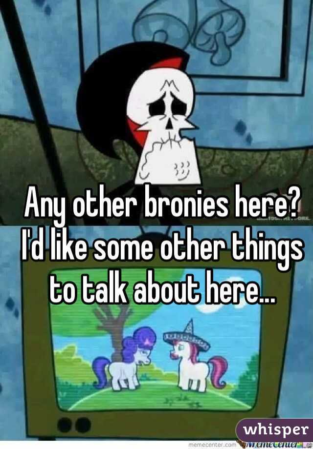 Any other bronies here? I'd like some other things to talk about here...