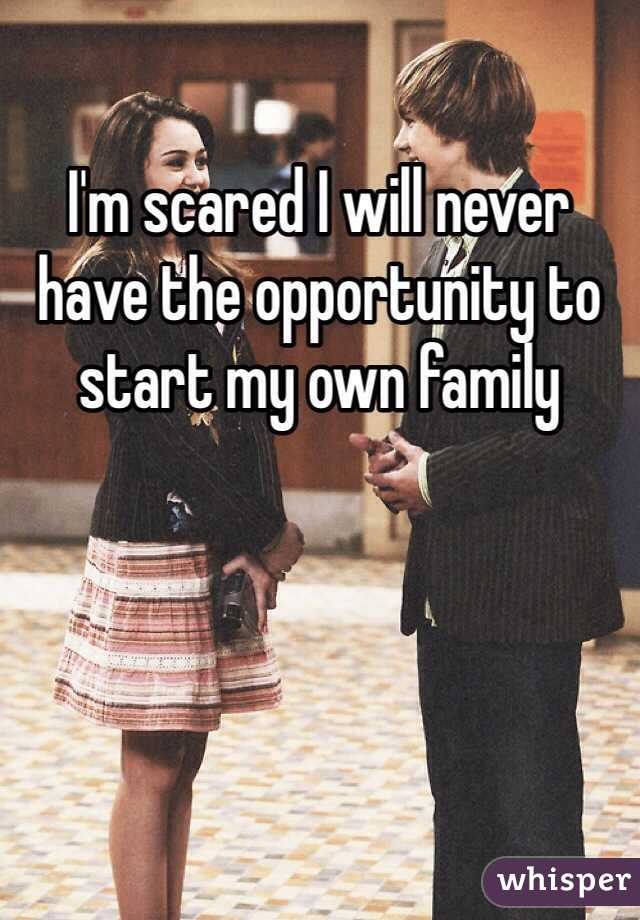 I'm scared I will never have the opportunity to start my own family