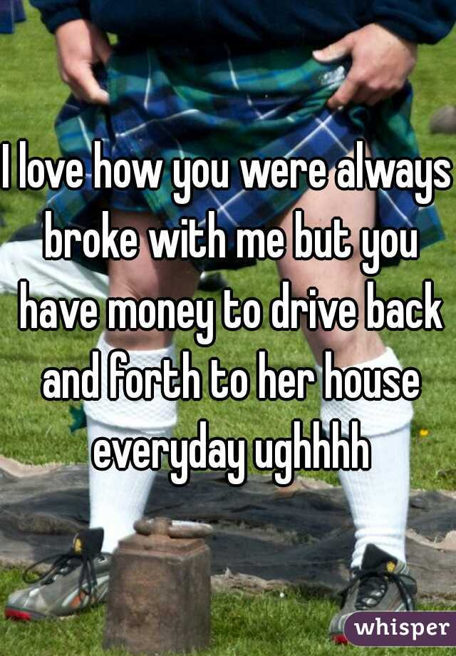 I love how you were always broke with me but you have money to drive back and forth to her house everyday ughhhh