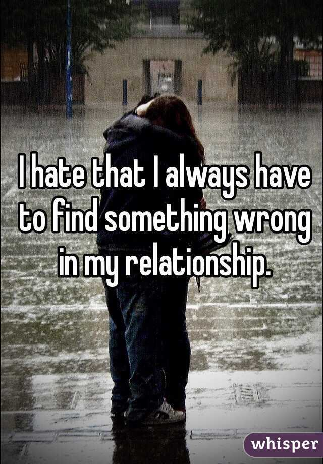 I hate that I always have to find something wrong in my relationship.