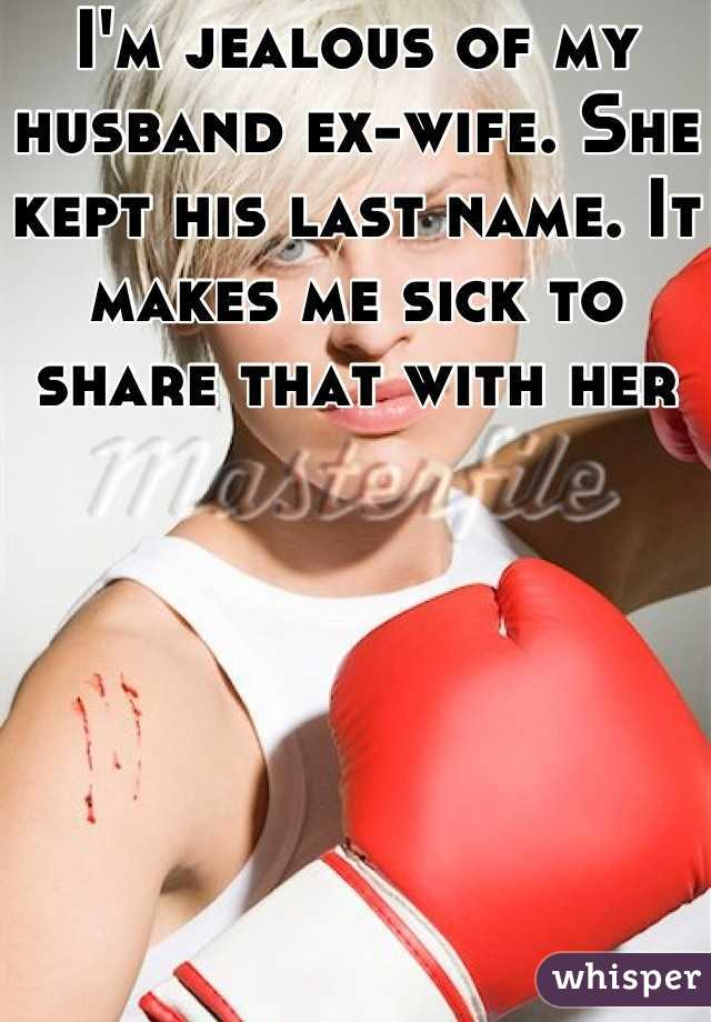 I'm jealous of my husband ex-wife. She kept his last name. It makes me sick to share that with her