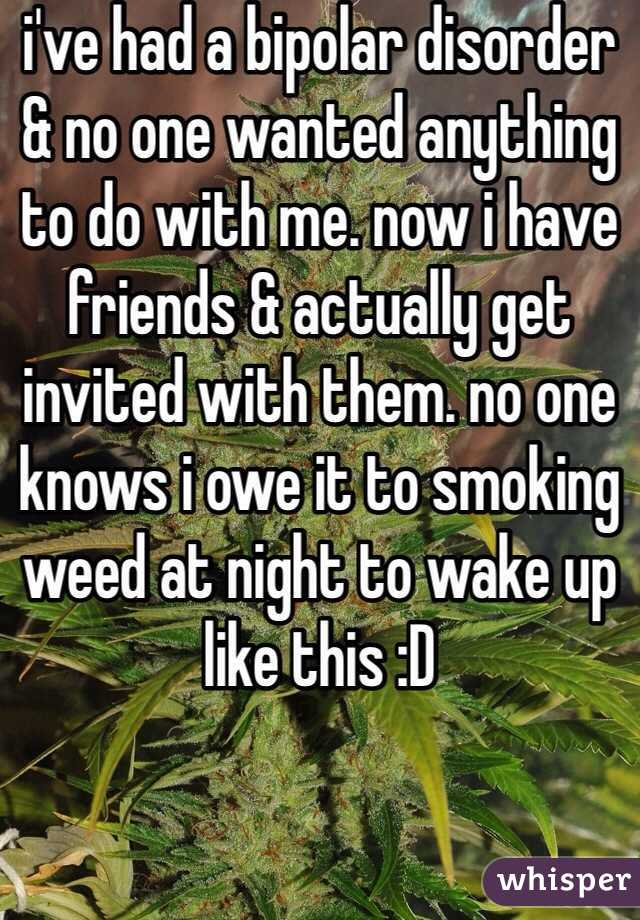 i've had a bipolar disorder & no one wanted anything to do with me. now i have friends & actually get invited with them. no one knows i owe it to smoking weed at night to wake up like this :D