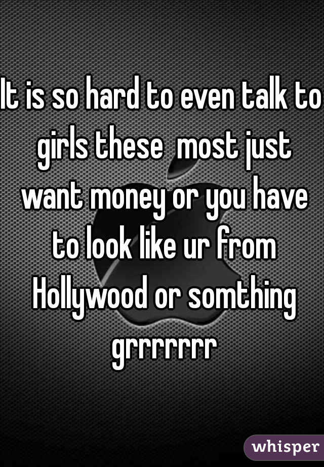 It is so hard to even talk to girls these  most just want money or you have to look like ur from Hollywood or somthing grrrrrrr