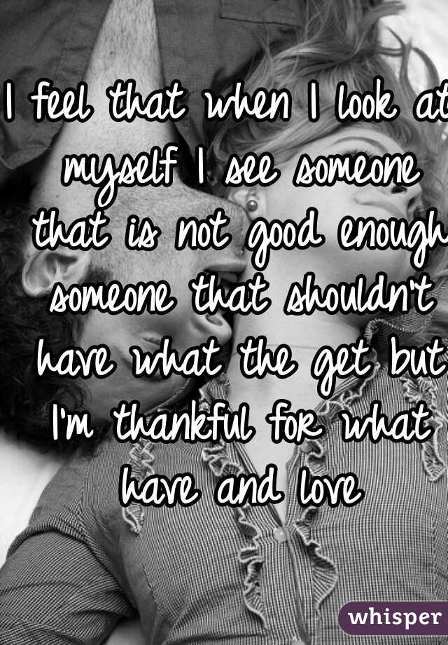 I feel that when I look at myself I see someone that is not good enough someone that shouldn't have what the get but I'm thankful for what have and love