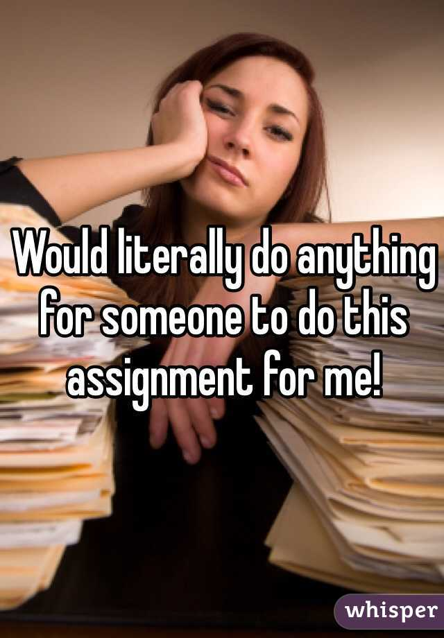 Would literally do anything for someone to do this assignment for me!