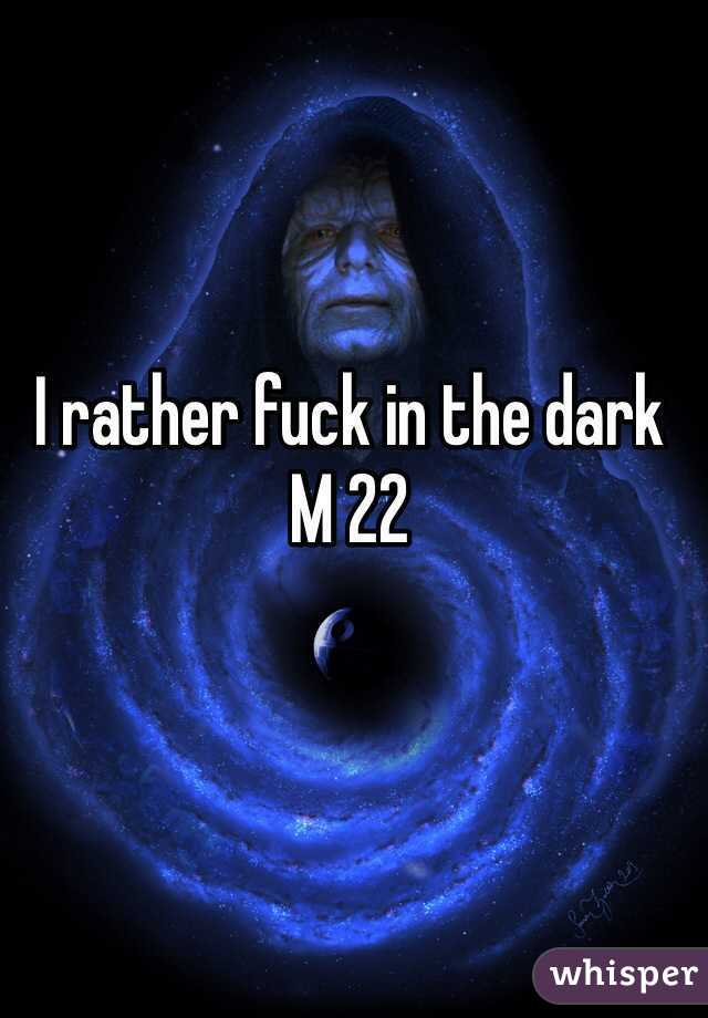 I rather fuck in the dark  M 22