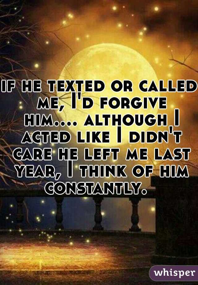 if he texted or called me, I'd forgive him.... although I acted like I didn't care he left me last year, I think of him constantly.