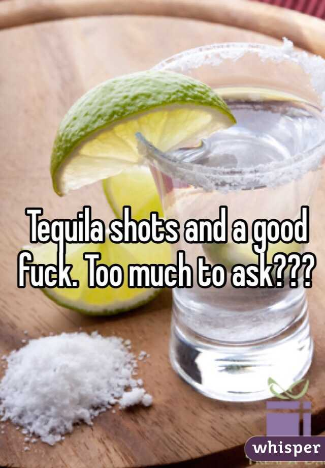Tequila shots and a good fuck. Too much to ask???