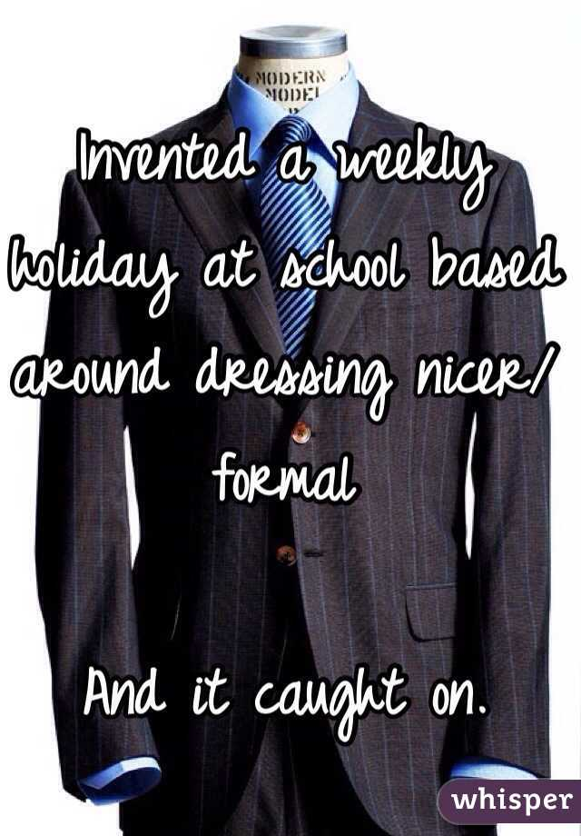Invented a weekly holiday at school based around dressing nicer/formal  And it caught on.
