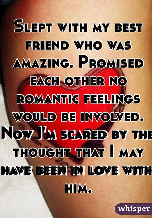 Slept with my best friend who was amazing. Promised each other no romantic feelings would be involved. Now I'm scared by the thought that I may have been in love with him.