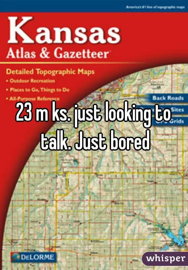 23 m ks. just looking to talk. Just bored