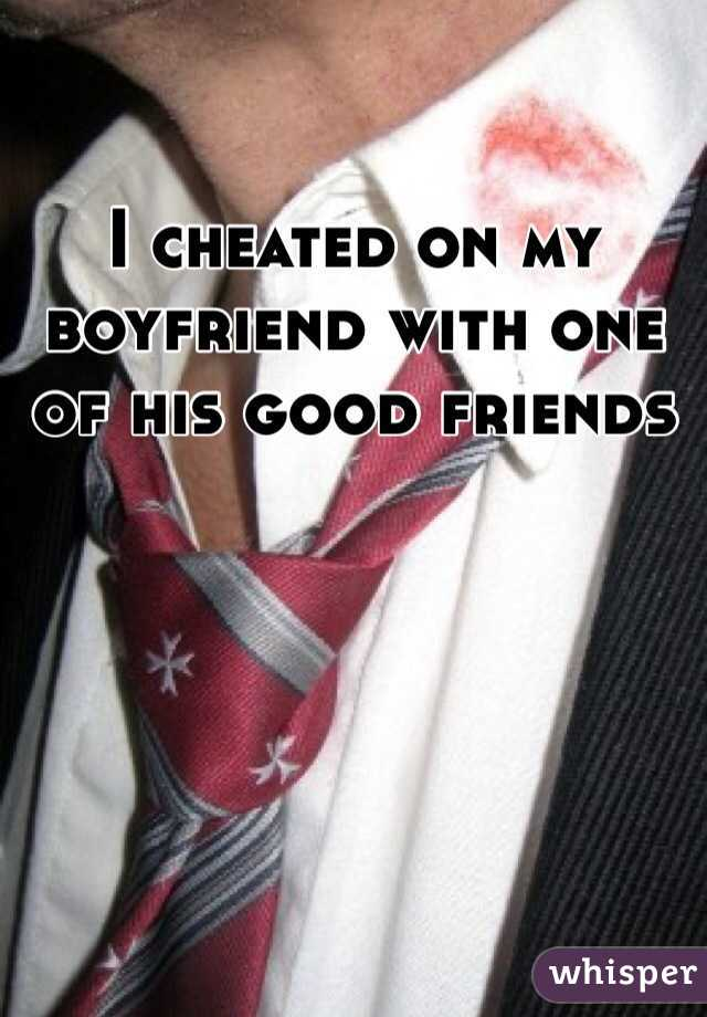 I cheated on my boyfriend with one of his good friends