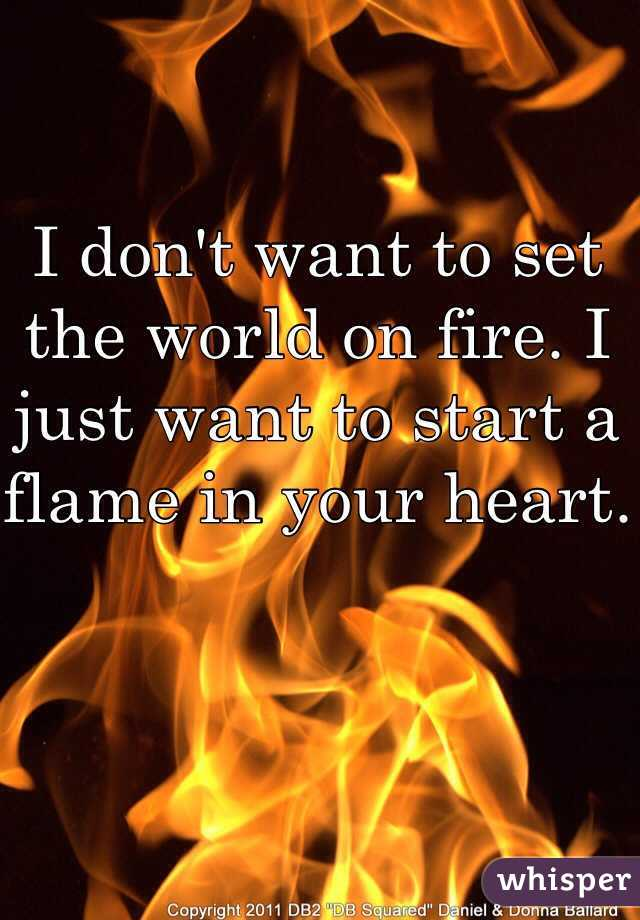 I don't want to set the world on fire. I just want to start a flame in your heart.