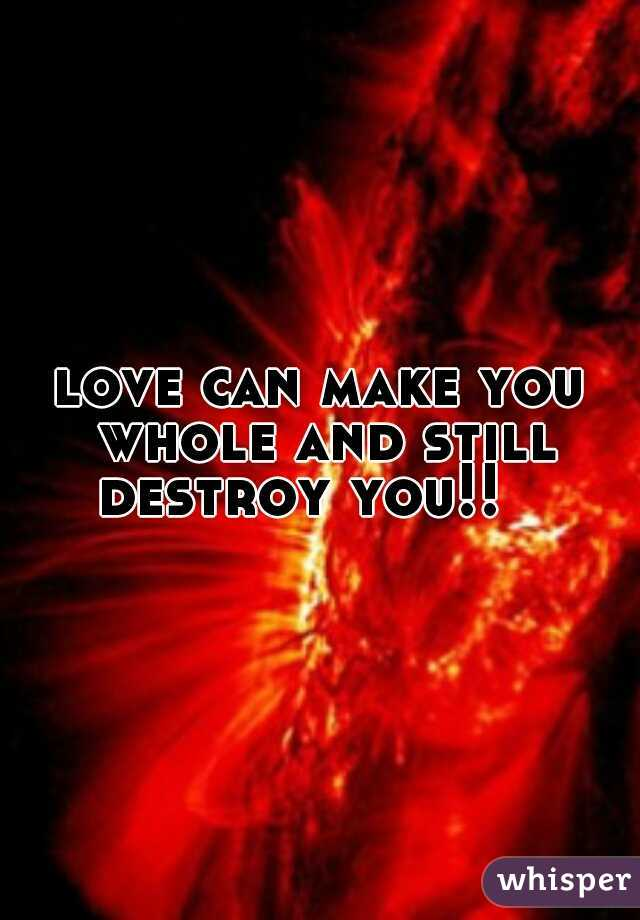 love can make you whole and still destroy you!!