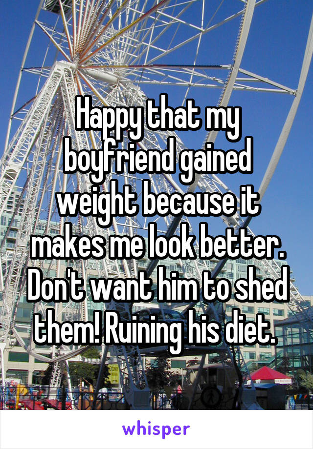 Happy that my boyfriend gained weight because it makes me look better. Don't want him to shed them! Ruining his diet.