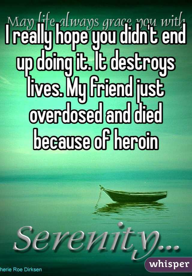 I really hope you didn't end up doing it. It destroys lives. My friend just overdosed and died because of heroin