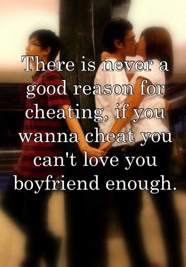 There is never a good reason for cheating, if you wanna cheat you