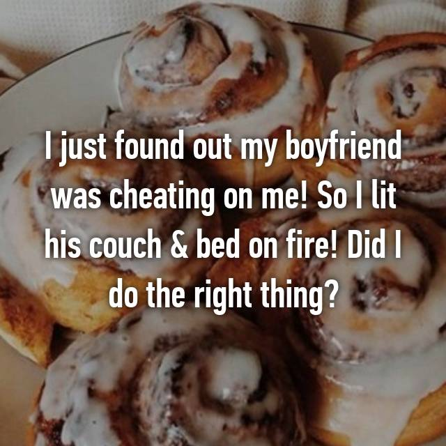 I just found out my boyfriend was cheating on me! So I lit his couch & bed on fire! Did I do the right thing?