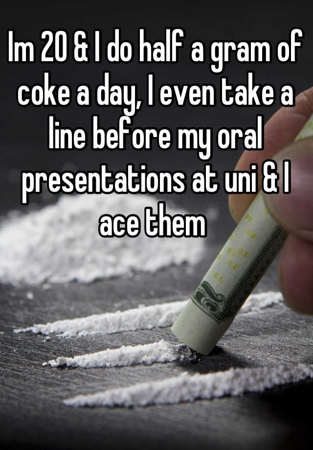 Im 20 & I do half a gram of coke a day, I even take a line before my oral