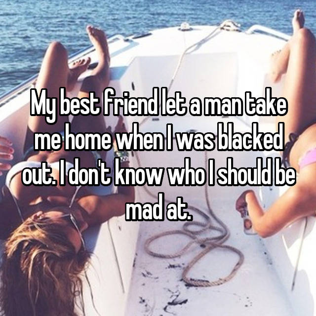 My best friend let a man take me home when I was blacked out. I don't know who I should be mad at.