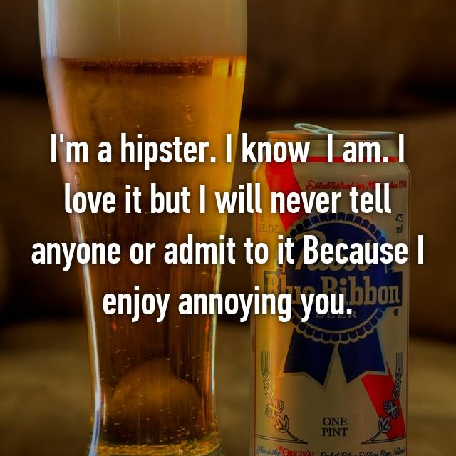 I'm a hipster. I know  I am. I love it but I will never tell anyone or admit to it Because I enjoy annoying you.